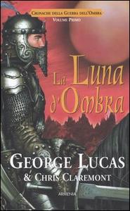 Libro La luna d'ombra. Cronache della guerra dell'ombra. Vol. 1 George Lucas , Chris Claremont