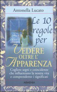 Libro Le dieci regole per vedere oltre l'apparenza Antonella Lucato