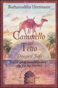 Foto Cover di Il cammello sul tetto. Discorsi Sufi. Una guida mistico-pratica alla Via dei Dervisci, Libro di Burhanuddin Herrmann, edito da Armenia