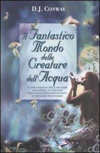 Libro Il fantastico mondo delle creature dell'acqua D. J. Conway