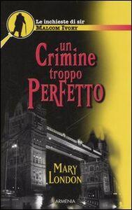 Libro Un crimine troppo perfetto. Le inchieste di sir Malcom Ivory Mary London
