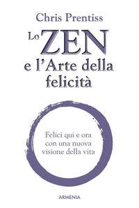 Libro Lo zen e l'arte della felicità. Felici qui e ora con una nuova visione della vita Chris Prentiss