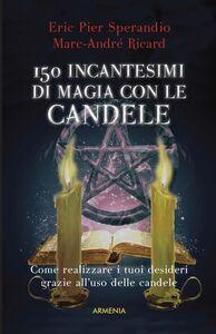Libro Centocinquanta incantesimi di magia bianca con le candele Eric P. Sperandio , Marc-André Ricard