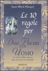 Foto Cover di Le 10 regole per dare piacere a un uomo, Libro di Susan Block-Filangeri, edito da Armenia