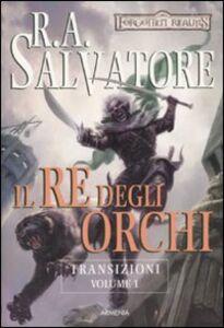 Libro Il re degli orchi. Transizioni. Forgotten Realms. Vol. 1 R. A. Salvatore