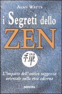 Libro I segreti dello zen. L'impatto dell'antica saggezza orientale sulla vita odierna Alan Watts