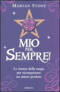 Libro Mio per sempre! Le risorse della magia per riconquistare un amore perduto Maryan Stone