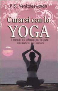 Libro Curarsi con lo yoga. I metodi più efficaci per la cura dei disturbi più comuni P. S. Venkatewaran