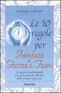 Libro Le 10 regole per imparare a gestire il tempo Giuseppe Galliverti