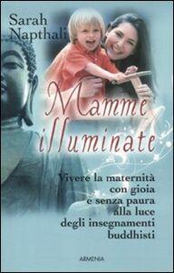 Foto Cover di Mamme illuminate. Vivere la maternità con gioia e senza paura alla luce degli insegnamenti buddisti, Libro di Sarah Napthali, edito da Armenia