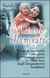 Mamme illuminate. Vivere la maternità con gioia e senza paura alla luce degli insegnamenti buddisti