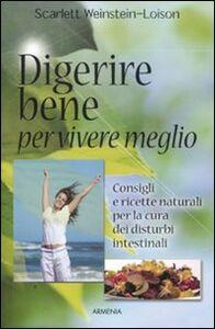 Libro Digerire bene per vivere meglio. Consigli e ricette naturali per la cura dei disturbi intestinali Scarlett Weinstein-Loison