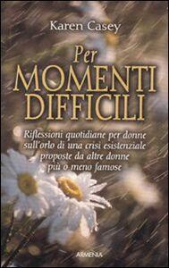 Libro Per momenti difficili. Riflessioni quotidiane per donne sull'orlo di una crisi esistenziale proposte da altre donne più o meno famose Karen Casey