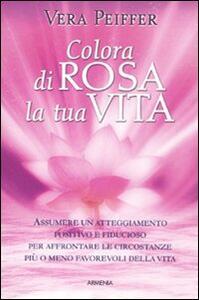 Colora di rosa la tua vita - Vera Peiffer - copertina