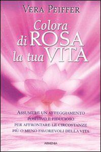 Foto Cover di Colora di rosa la tua vita, Libro di Vera Peiffer, edito da Armenia