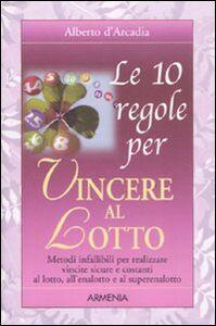 Foto Cover di Le 10 regole per vincere al lotto, Libro di Alberto D'Arcadia, edito da Armenia