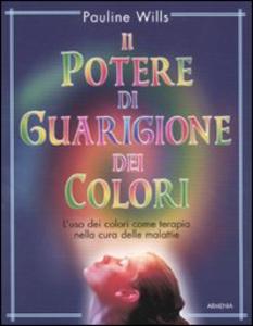 Libro Il potere di guarigione dei colori. L'uso dei colori come terapia nella cura delle malattie Pauline Willis