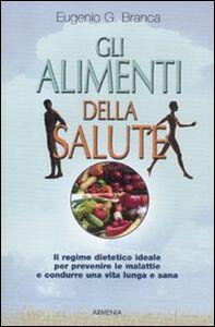 Foto Cover di Gli alimenti della salute. Il regime dietetico ideale per prevenire le malattie e condurre una vita lunga e sana, Libro di Eugenio G. Branca, edito da Armenia