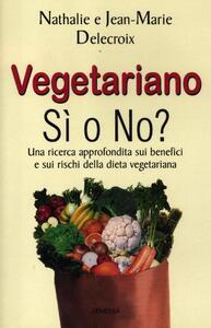 Vegetariano si o no? Una ricerca approfondita sui benefici e sui rischi della dieta vegeteriana - Nathalie Delecroix,Jean-marie Delecroix - copertina