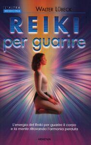 Libro Reiki per guarire. L'energia del Reiki per guarire il corpo e la mente ritrovando l'armonia perduta Walter Lübeck