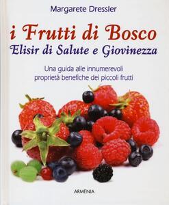 I frutti di bosco. Elisir di salute e giovinezza. Una guida alle innumerevoli proprietà benefiche dei piccoli frutti - Margarete Dressler - copertina