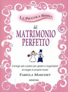 La piccola bibbia del matrimonio perfetto. Consigli utili e pratici per gestire e organizzare al meglio le proprie nozze - Fabiola Marchet - copertina