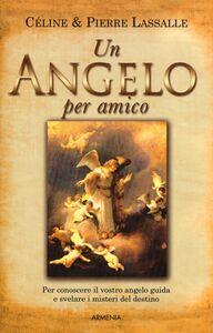 Libro Un angelo per amico. Per conoscere il vostro angelo guida e svelare i misteri del destino Céline Lassalle , Pierre Lassalle