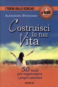 Libro Costruisci la tua vita Alexandra Stoddard
