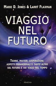 Libro Viaggio nel futuro. Teorie, misteri, cospirazioni e aspetti paranormali sul futuro e sui viaggi nel tempo Marie D. Jones , Larry Flaxman