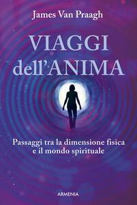 Viaggi dell'anima. Passaggi tra la dimensione fisica e il mondo dello spirito