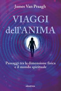 Foto Cover di Viaggi dell'anima. Passaggi tra la dimensione fisica e il mondo dello spirito, Libro di James Van Praagh, edito da Armenia