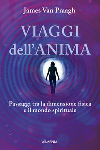 Libro Viaggi dell'anima. Passaggi tra la dimensione fisica e il mondo dello spirito James Van Praagh