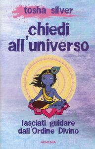 Libro Chiedi all'universo. Lasciati guidare dall'ordine divino Tosha Silver
