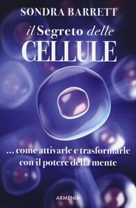 Il segreto delle cellule. Come attivarle e trasformarle con il potere della mente - Sondra Barrett - copertina