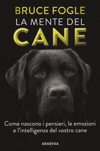 La mente del cane. Come nascono i pensieri, le emozioni e l'intelligenza del vostro cane - Bruce Fogle - copertina
