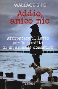 Foto Cover di Addio, amico mio. Affrontare il lutto per la perdita di un animale domestico, Libro di Wallace Sife, edito da Armenia