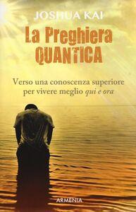 Foto Cover di La preghiera quantica. Verso una coscienza superiore per vivere meglio qui e ora, Libro di Joshua Kai, edito da Armenia