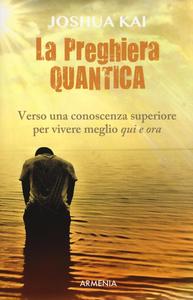 Libro La preghiera quantica. Verso una coscienza superiore per vivere meglio qui e ora Joshua Kai