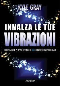 Libro Innalza le tue vibrazioni. 111 pratiche per sviluppare le tue connessioni spirituali Kyle Gray