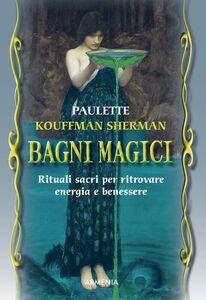 Foto Cover di Bagni magici. Rituali sacri per ritrovare energia e benessere, Libro di Paulette Kouffman Sherman, edito da Armenia