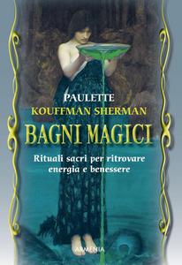 Libro Bagni magici. Rituali sacri per ritrovare energia e benessere Paulette Kouffman Sherman