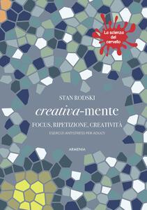 Creativa-mente. Focus, ripetizione, creatività. Esercizi antistress per adulti. La scienza del cervello