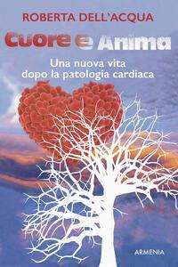 Cuore e anima. Una nuova vita dopo la patologia cardiaca - Roberta Dell'Acqua - copertina