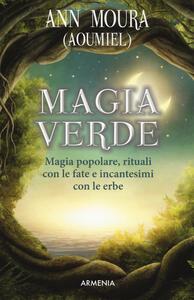 Magia verde. Magia popolare, rituali con le fate e incantesimi con le erbe - Ann Moura - copertina