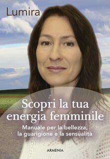 Scopri la tua energia femminile. Manuale per la bellezza, la guarigione e la sensualità.pdf