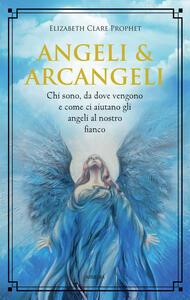 Libro Angeli & arcangeli. Chi sono, da dove vengono e come ci aiutano gli angeli al nostro fianco Elizabeth Clare Prophet
