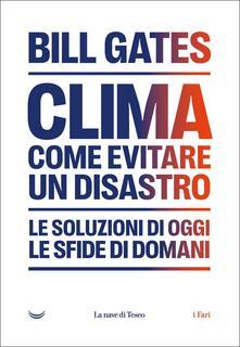 Clima: come evitare il disastro climatico. Le soluzioni di oggi, le sfide di domani - Bill Gates - copertina