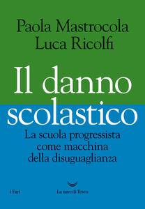 Libro Il danno scolastico. La scuola progressista come macchina della disuguaglianza Paola Mastrocola Luca Ricolfi