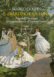 Libro Il giardino e la luna. Arte dell'Ottocento dal romanticismo all'impressionismo Marco Goldin