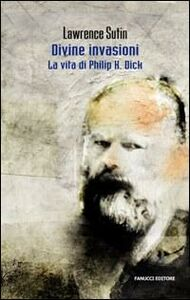 Libro Philip K. Dick e le sue divine invasioni Lawrence Sutin